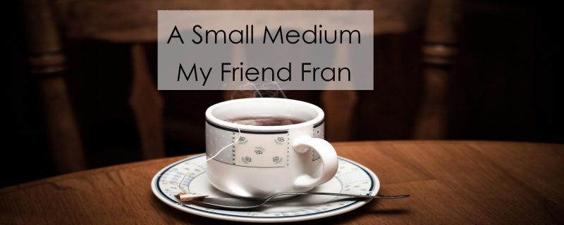 A Small Medium, My Friend Fran