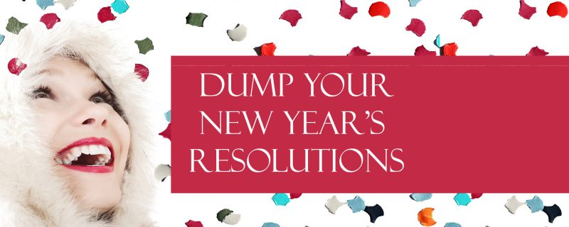 Dump Your New Year's Resolutions