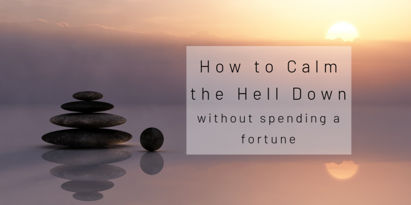 How to Calm the Hell Down Without Spending a Fortune.